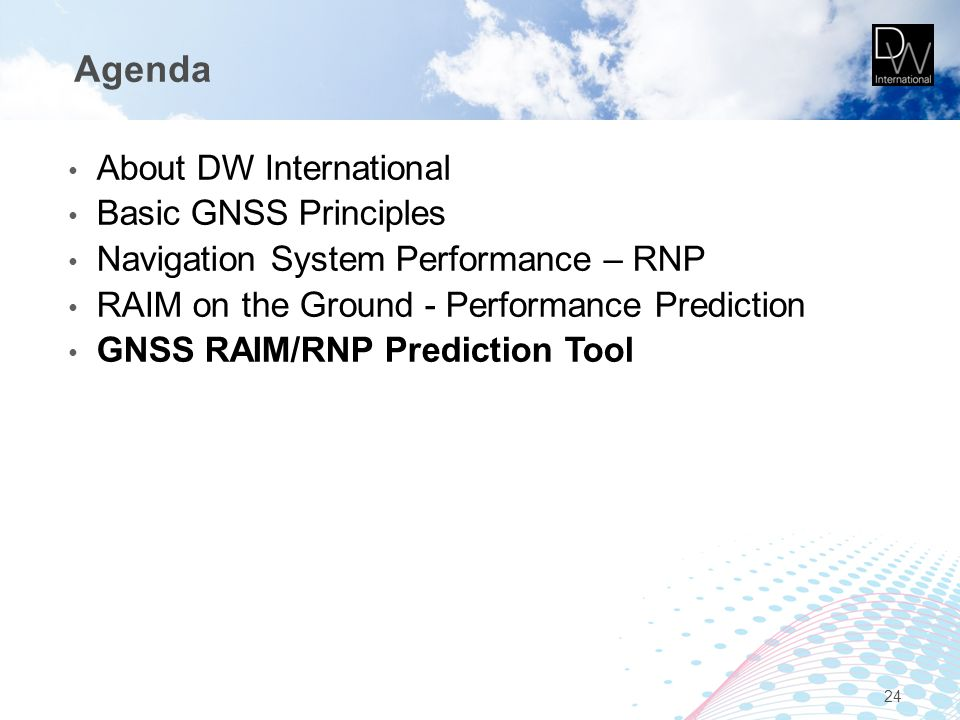 Agenda About DW International Basic GNSS Principles Navigation System Performance – RNP RAIM on the Ground - Performance Prediction GNSS RAIM/RNP Pred