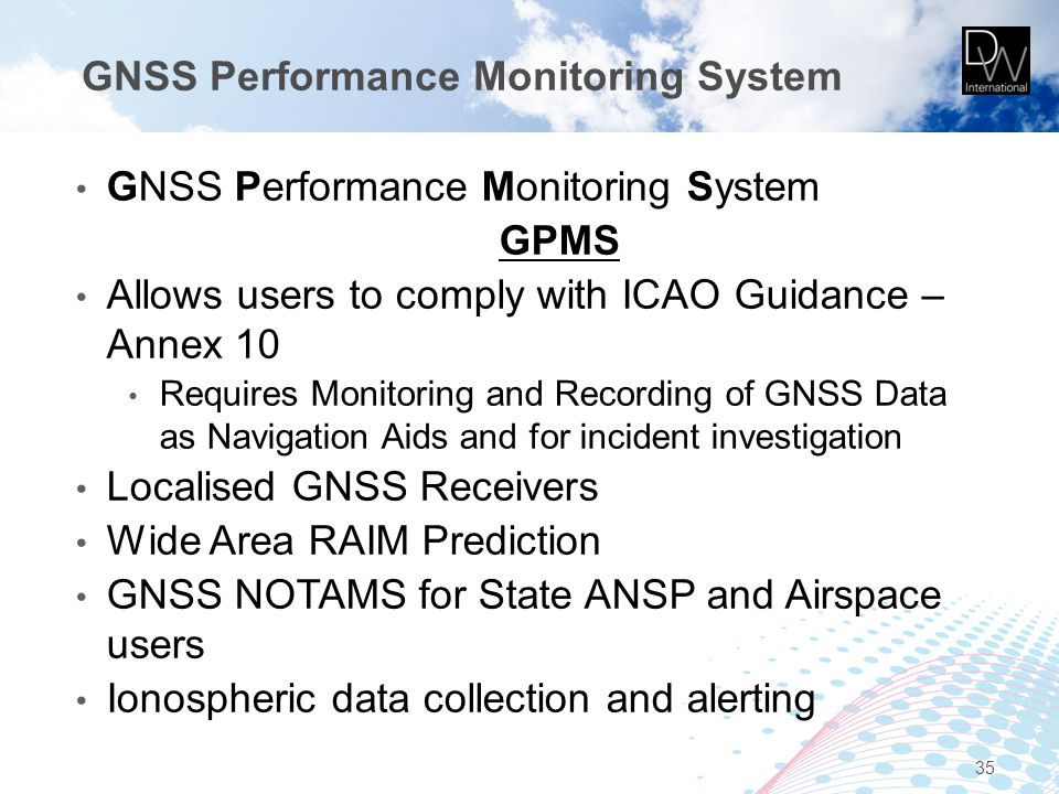 GNSS Performance Monitoring System GPMS Allows users to comply with ICAO Guidance – Annex 10 Requires Monitoring and Recording of GNSS Data as Navigat