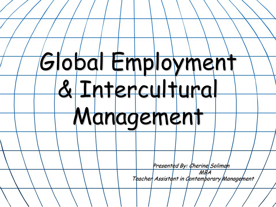Global Employment & Intercultural Management Presented By: Cherine Soliman MBA Teacher Assistant in Contemporary Management Teacher Assistant in Contemporary Management