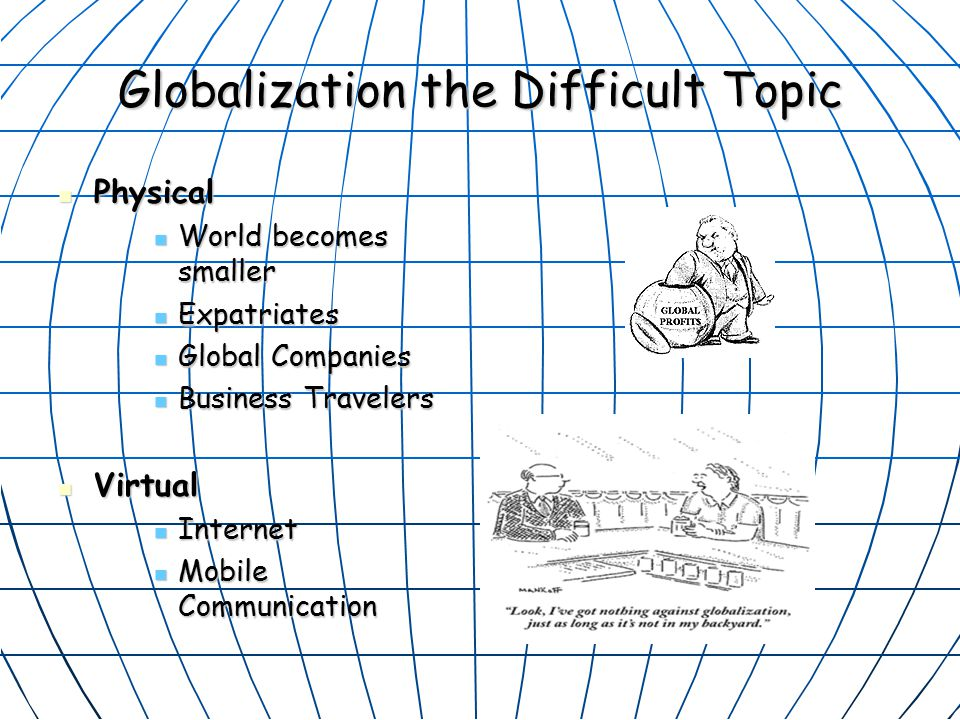 Globalization the Difficult Topic Physical Physical World becomes smaller World becomes smaller Expatriates Expatriates Global Companies Global Companies Business Travelers Business Travelers Virtual Virtual Internet Internet Mobile Communication Mobile Communication