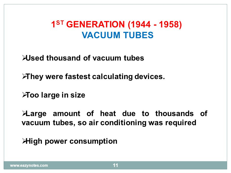 11 1 ST GENERATION (1944 - 1958) VACUUM TUBES  Used thousand of vacuum tubes  They were fastest calculating devices.