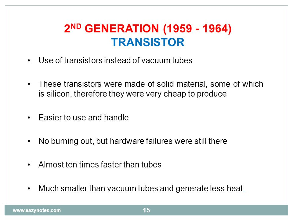 15 2 ND GENERATION (1959 - 1964) TRANSISTOR Use of transistors instead of vacuum tubes These transistors were made of solid material, some of which is silicon, therefore they were very cheap to produce Easier to use and handle No burning out, but hardware failures were still there Almost ten times faster than tubes Much smaller than vacuum tubes and generate less heat.