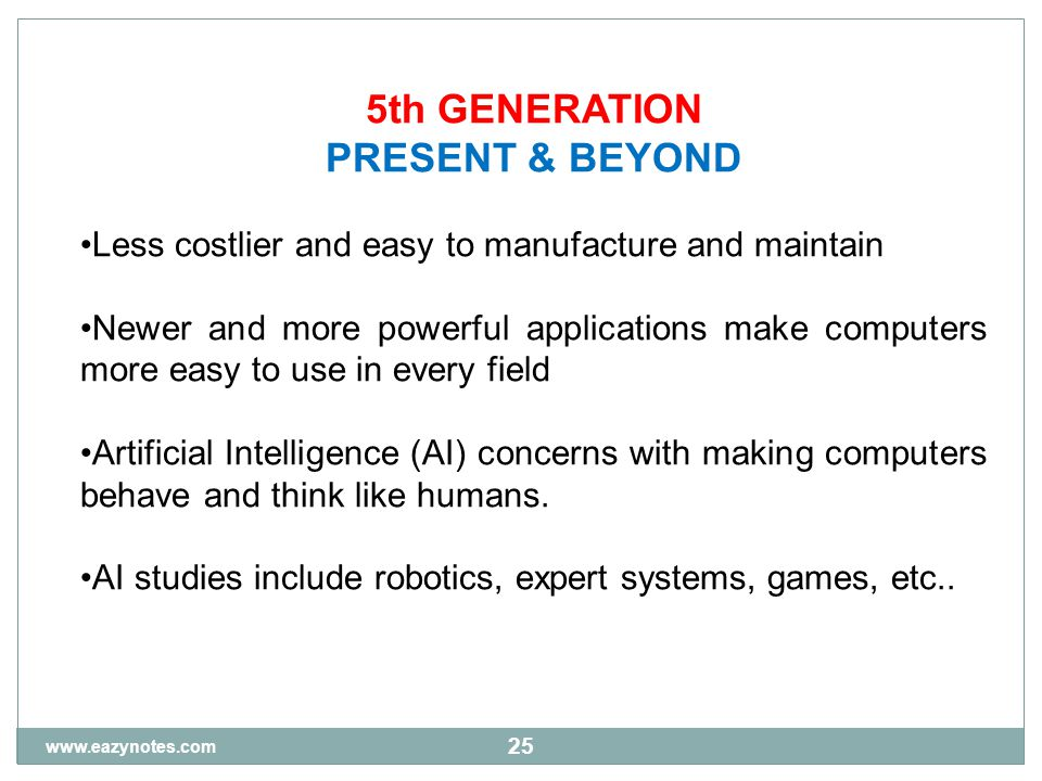 25 5th GENERATION PRESENT & BEYOND Less costlier and easy to manufacture and maintain Newer and more powerful applications make computers more easy to use in every field Artificial Intelligence (AI) concerns with making computers behave and think like humans.