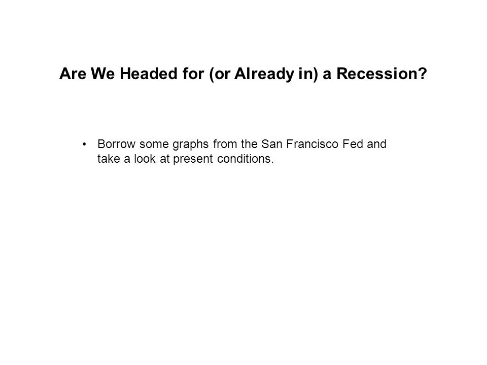 Are We Headed for (or Already in) a Recession? Borrow some graphs from the San Francisco Fed and take a look at present conditions.