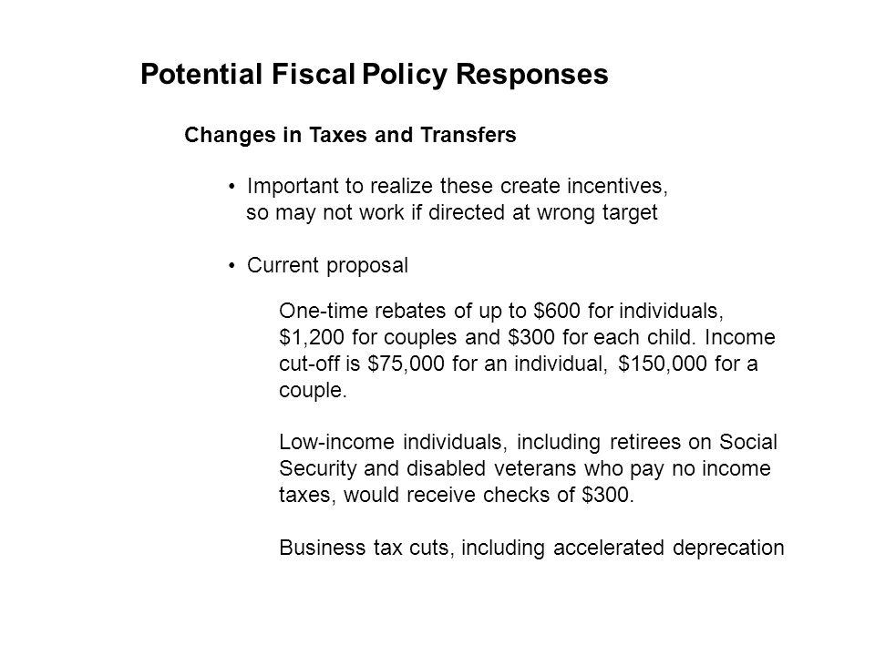 Potential Fiscal Policy Responses Changes in Taxes and Transfers Important to realize these create incentives, so may not work if directed at wrong ta