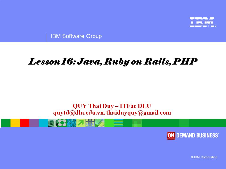 ® IBM Software Group © IBM Corporation QUY Thai Duy – ITFac DLU quytd@dlu.edu.vn, thaiduyquy@gmail.com Lesson 16: Java, Ruby on Rails, PHP