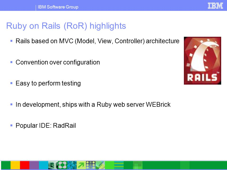 IBM Software Group Ruby on Rails (RoR) highlights  Rails based on MVC (Model, View, Controller) architecture  Convention over configuration  Easy to perform testing  In development, ships with a Ruby web server WEBrick  Popular IDE: RadRail