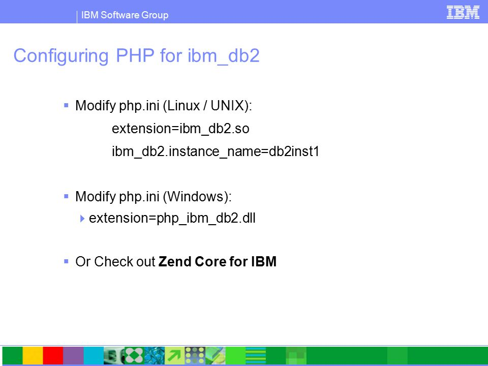 IBM Software Group Configuring PHP for ibm_db2  Modify php.ini (Linux / UNIX): extension=ibm_db2.so ibm_db2.instance_name=db2inst1  Modify php.ini (Windows):  extension=php_ibm_db2.dll  Or Check out Zend Core for IBM