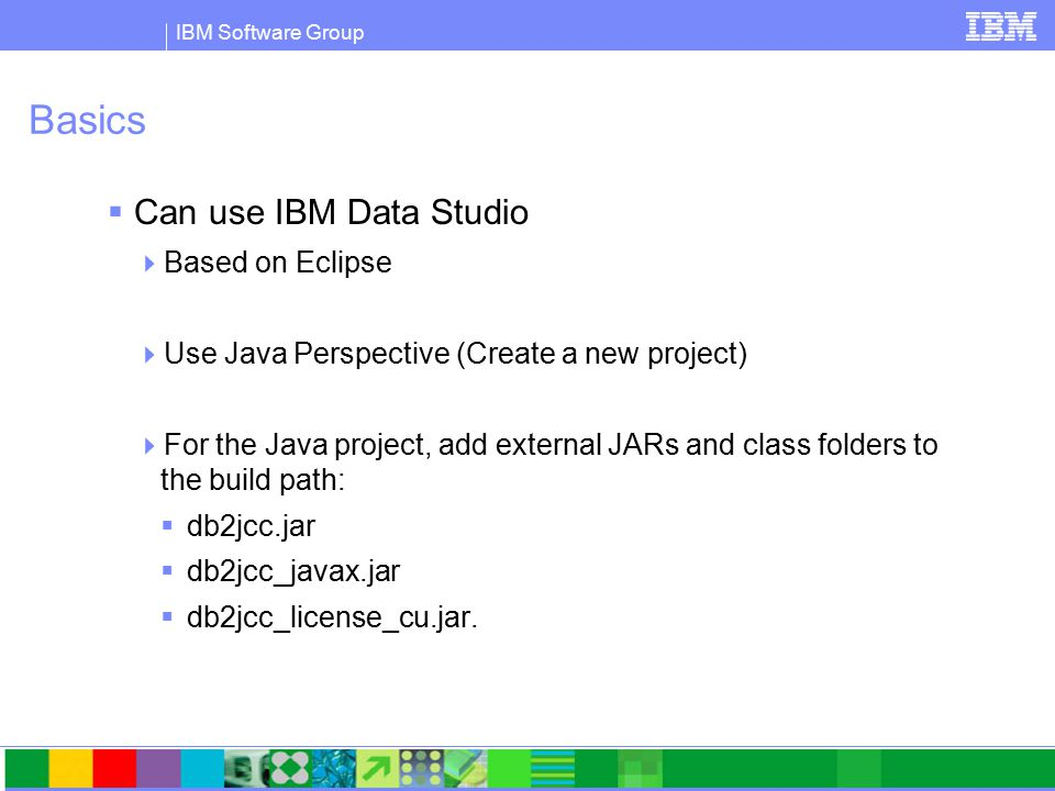 IBM Software Group Basics  Can use IBM Data Studio  Based on Eclipse  Use Java Perspective (Create a new project)  For the Java project, add external JARs and class folders to the build path:  db2jcc.jar  db2jcc_javax.jar  db2jcc_license_cu.jar.