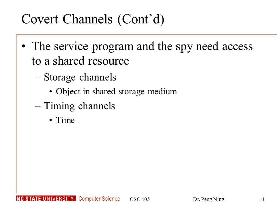 Computer Science CSC 405Dr. Peng Ning11 Covert Channels (Cont'd) The service program and the spy need access to a shared resource –Storage channels Ob