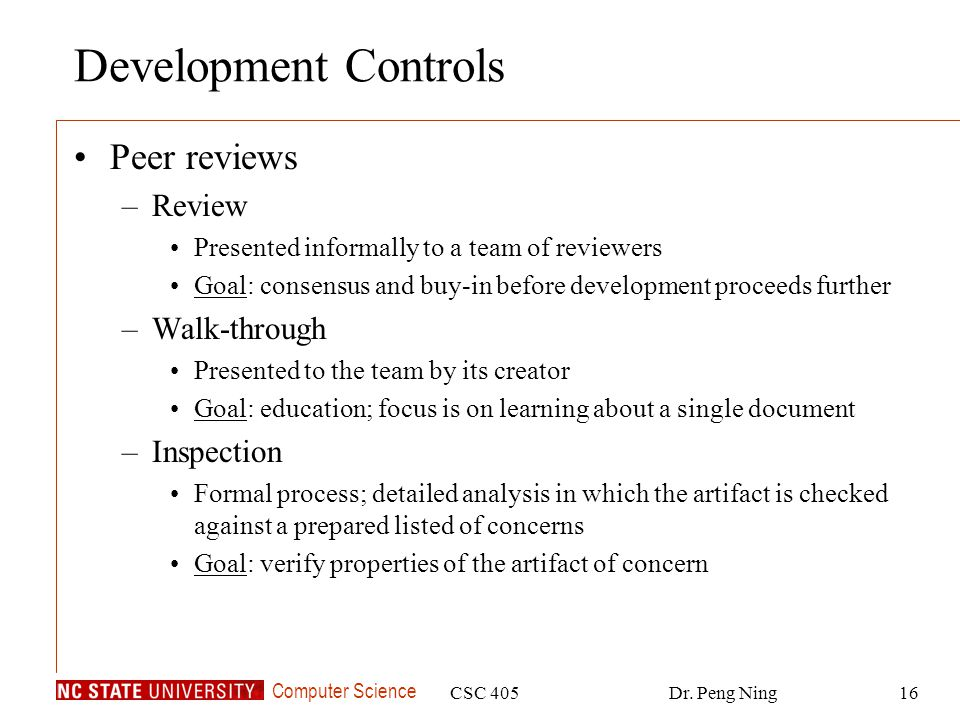 Computer Science CSC 405Dr. Peng Ning16 Development Controls Peer reviews –Review Presented informally to a team of reviewers Goal: consensus and buy-