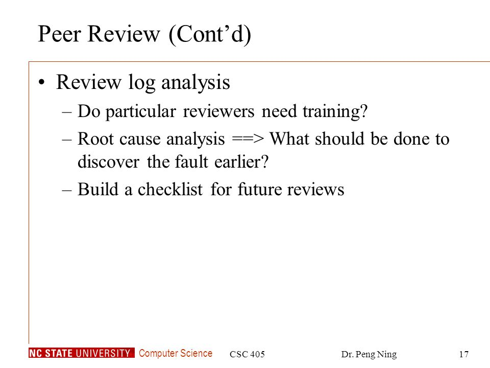 Computer Science CSC 405Dr. Peng Ning17 Peer Review (Cont'd) Review log analysis –Do particular reviewers need training? –Root cause analysis ==> What
