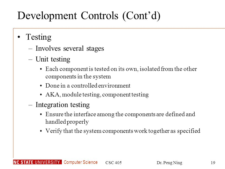 Computer Science CSC 405Dr. Peng Ning19 Development Controls (Cont'd) Testing –Involves several stages –Unit testing Each component is tested on its o