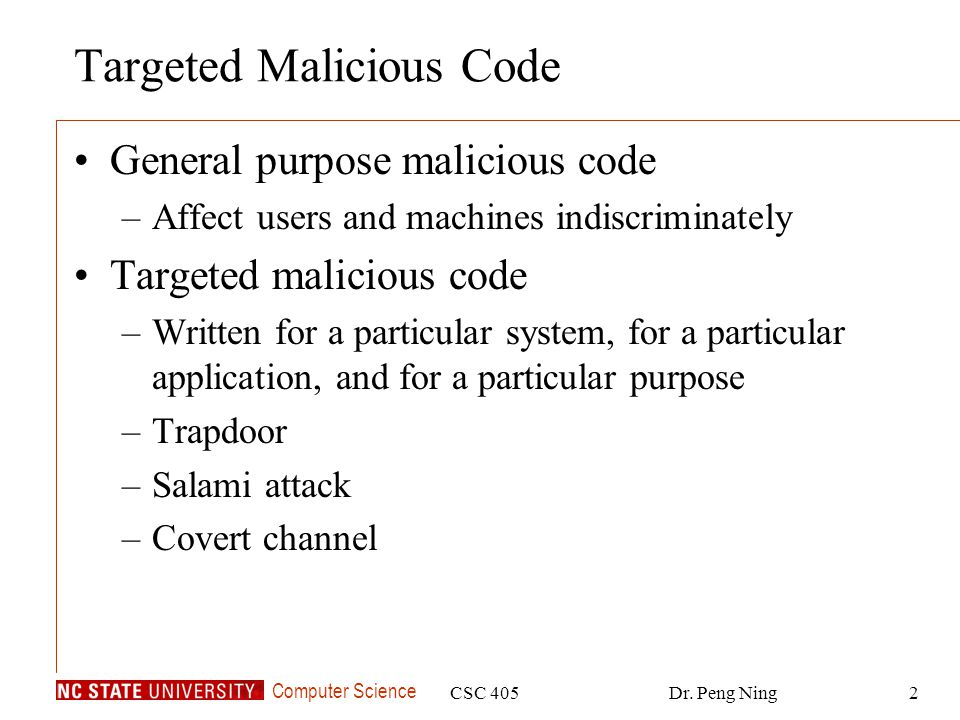 Computer Science CSC 405Dr. Peng Ning2 Targeted Malicious Code General purpose malicious code –Affect users and machines indiscriminately Targeted mal