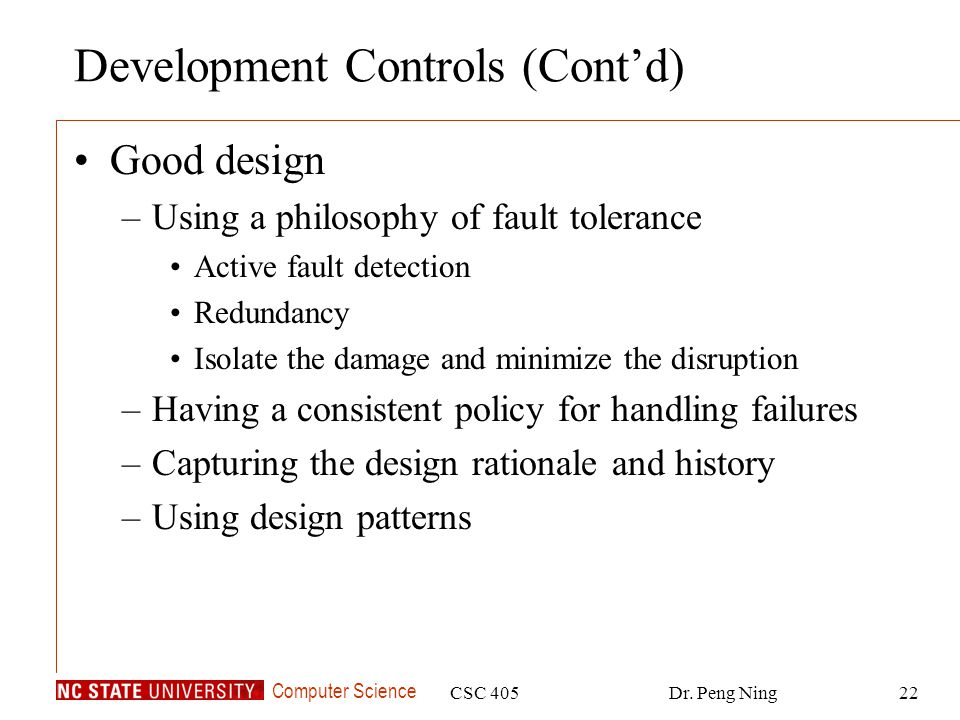 Computer Science CSC 405Dr. Peng Ning22 Development Controls (Cont'd) Good design –Using a philosophy of fault tolerance Active fault detection Redund