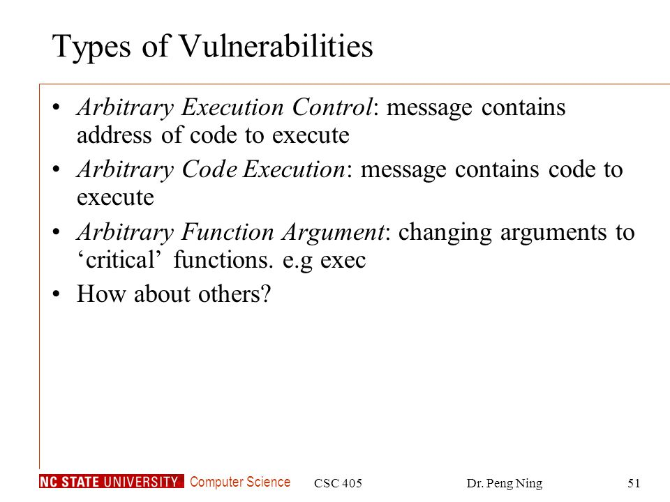 Computer Science CSC 405Dr. Peng Ning51 Types of Vulnerabilities Arbitrary Execution Control: message contains address of code to execute Arbitrary Co