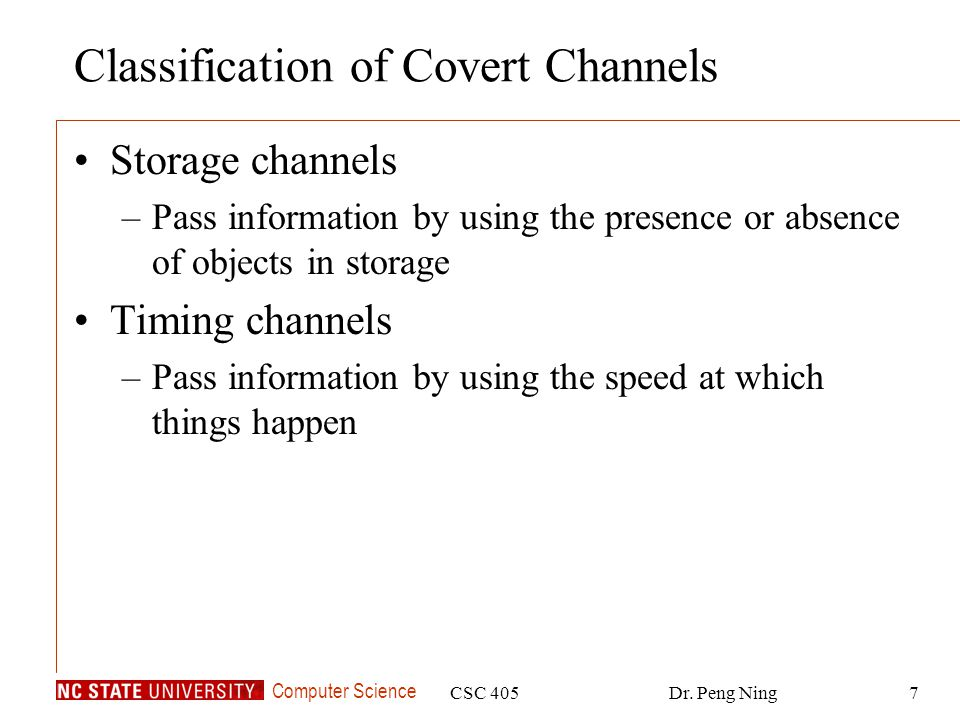 Computer Science CSC 405Dr. Peng Ning7 Classification of Covert Channels Storage channels –Pass information by using the presence or absence of object