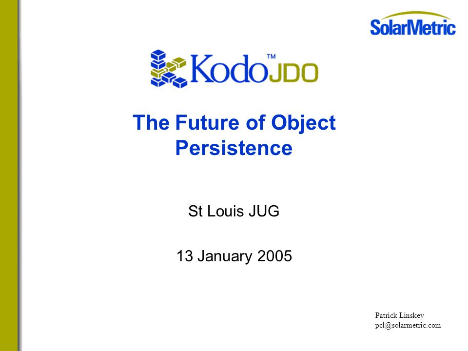 The Future of Object Persistence St Louis JUG 13 January 2005 Patrick Linskey pcl@solarmetric.com