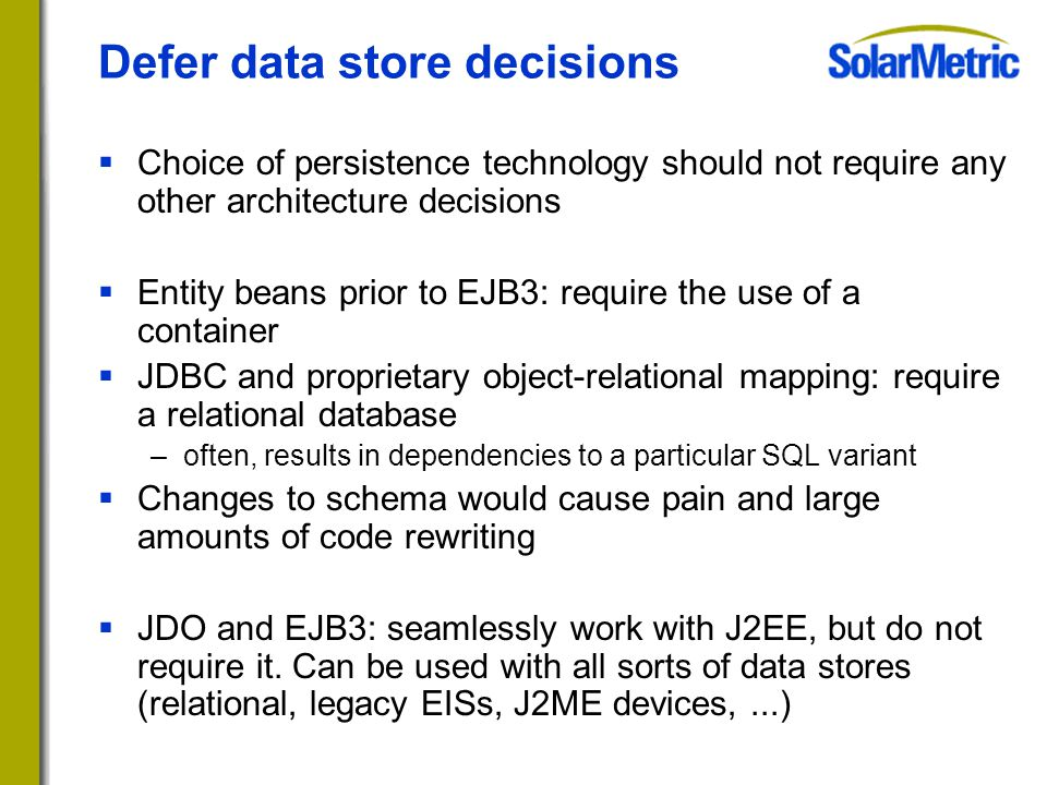 Defer data store decisions  Choice of persistence technology should not require any other architecture decisions  Entity beans prior to EJB3: require the use of a container  JDBC and proprietary object-relational mapping: require a relational database –often, results in dependencies to a particular SQL variant  Changes to schema would cause pain and large amounts of code rewriting  JDO and EJB3: seamlessly work with J2EE, but do not require it.