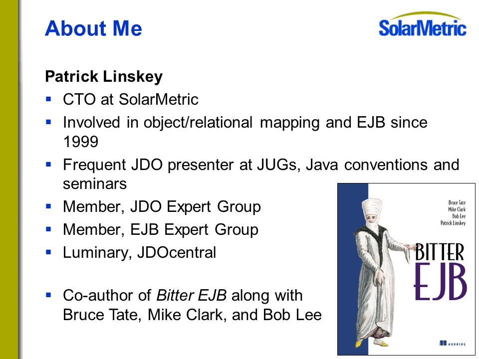 About Me Patrick Linskey  CTO at SolarMetric  Involved in object/relational mapping and EJB since 1999  Frequent JDO presenter at JUGs, Java conventions and seminars  Member, JDO Expert Group  Member, EJB Expert Group  Luminary, JDOcentral  Co-author of Bitter EJB along with Bruce Tate, Mike Clark, and Bob Lee