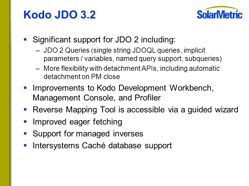 Kodo JDO 3.2  Significant support for JDO 2 including: –JDO 2 Queries (single string JDOQL queries, implicit parameters / variables, named query support, subqueries) –More flexibility with detachment APIs, including automatic detachment on PM close  Improvements to Kodo Development Workbench, Management Console, and Profiler  Reverse Mapping Tool is accessible via a guided wizard  Improved eager fetching  Support for managed inverses  Intersystems Caché database support