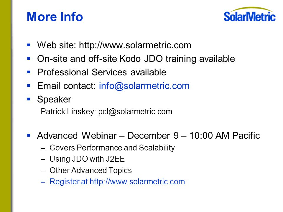  Web site: http://www.solarmetric.com  On-site and off-site Kodo JDO training available  Professional Services available  Email contact: info@solarmetric.com  Speaker Patrick Linskey: pcl@solarmetric.com  Advanced Webinar – December 9 – 10:00 AM Pacific –Covers Performance and Scalability –Using JDO with J2EE –Other Advanced Topics –Register at http://www.solarmetric.com More Info