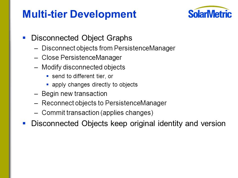 Multi-tier Development  Disconnected Object Graphs –Disconnect objects from PersistenceManager –Close PersistenceManager –Modify disconnected objects  send to different tier, or  apply changes directly to objects –Begin new transaction –Reconnect objects to PersistenceManager –Commit transaction (applies changes)  Disconnected Objects keep original identity and version