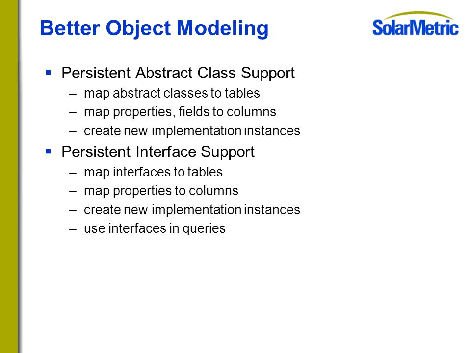 Better Object Modeling  Persistent Abstract Class Support –map abstract classes to tables –map properties, fields to columns –create new implementation instances  Persistent Interface Support –map interfaces to tables –map properties to columns –create new implementation instances –use interfaces in queries