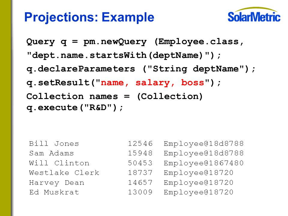Projections: Example Query q = pm.newQuery (Employee.class, dept.name.startsWith(deptName) ); q.declareParameters ( String deptName ); q.setResult( name, salary, boss ); Collection names = (Collection) q.execute( R&D );