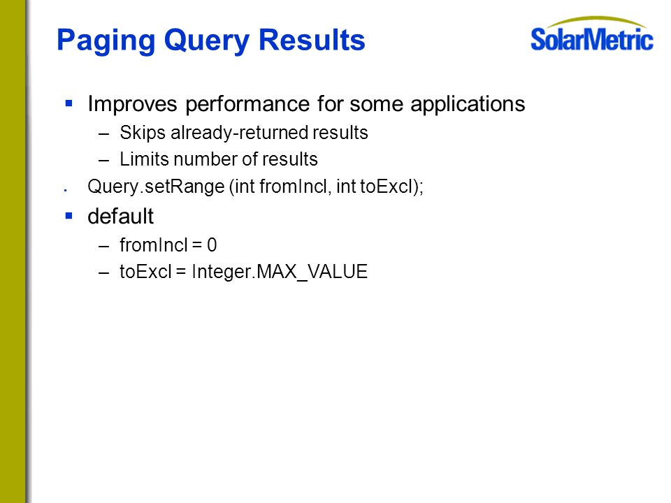 Paging Query Results  Improves performance for some applications –Skips already-returned results –Limits number of results  Query.setRange (int fromIncl, int toExcl);  default –fromIncl = 0 –toExcl = Integer.MAX_VALUE