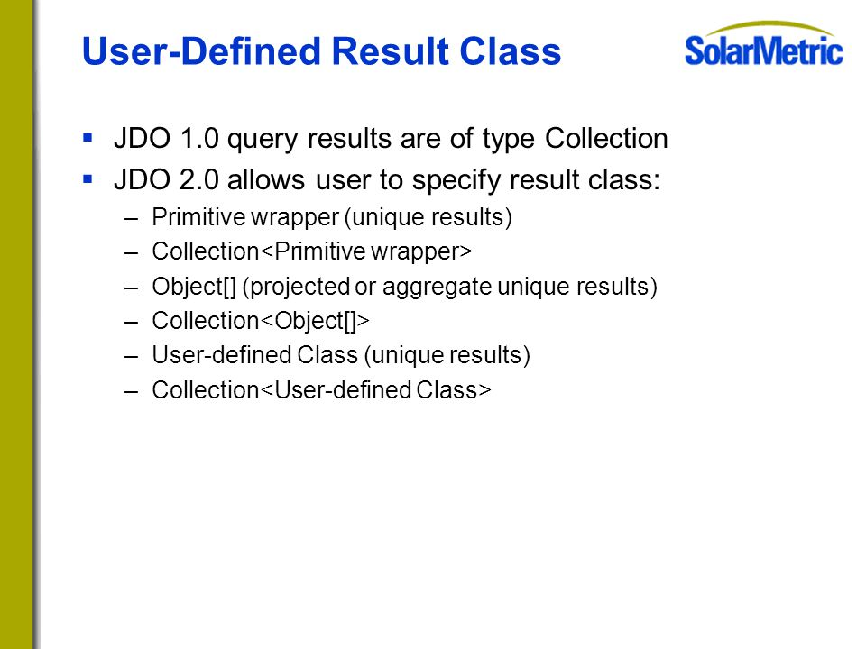 User-Defined Result Class  JDO 1.0 query results are of type Collection  JDO 2.0 allows user to specify result class: –Primitive wrapper (unique results) –Collection –Object[] (projected or aggregate unique results) –Collection –User-defined Class (unique results) –Collection
