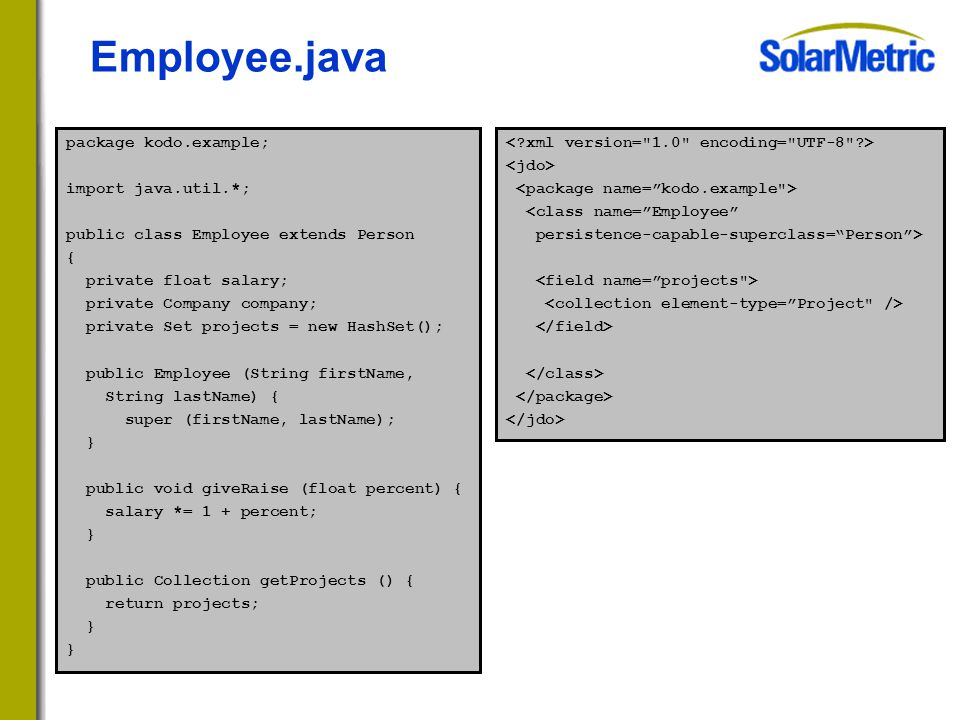 Employee.java package kodo.example; import java.util.*; public class Employee extends Person { private float salary; private Company company; private Set projects = new HashSet(); public Employee (String firstName, String lastName) { super (firstName, lastName); } public void giveRaise (float percent) { salary *= 1 + percent; } public Collection getProjects () { return projects; } <class name= Employee persistence-capable-superclass= Person >