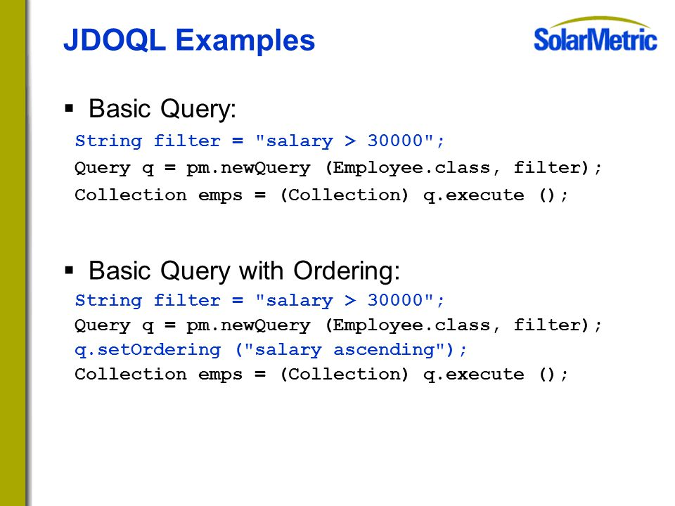  Basic Query: String filter = salary > 30000 ; Query q = pm.newQuery (Employee.class, filter); Collection emps = (Collection) q.execute (); JDOQL Examples  Basic Query with Ordering: String filter = salary > 30000 ; Query q = pm.newQuery (Employee.class, filter); q.setOrdering ( salary ascending ); Collection emps = (Collection) q.execute ();