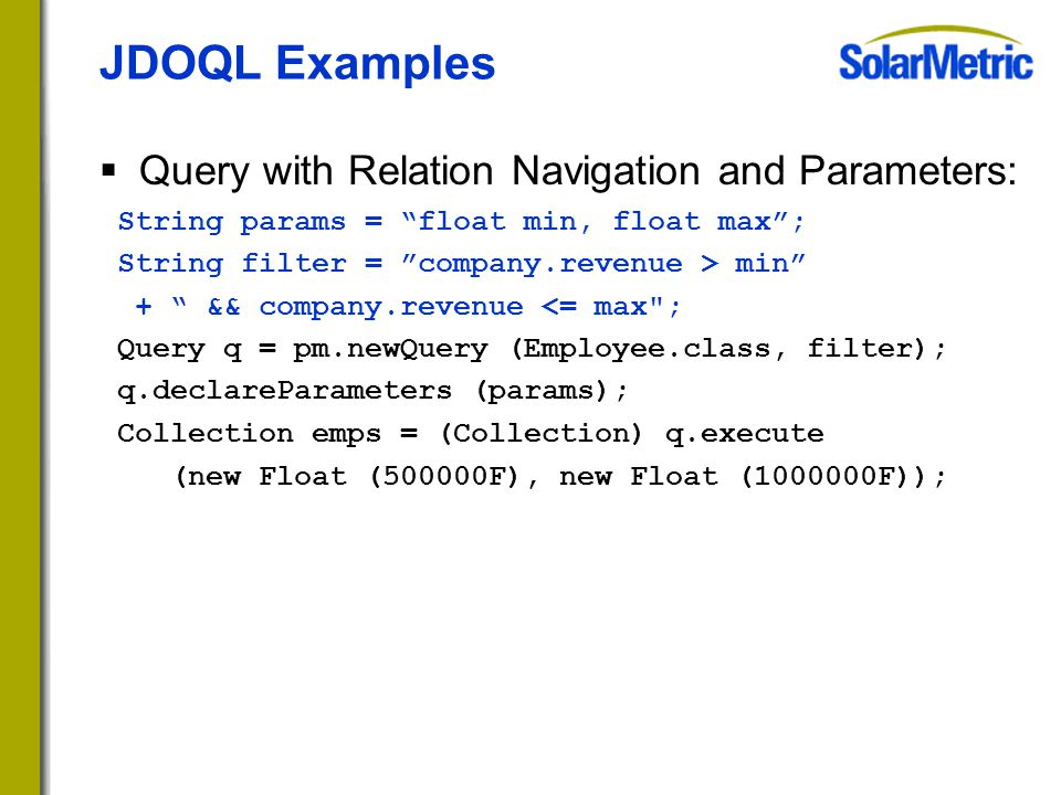 JDOQL Examples  Query with Relation Navigation and Parameters: String params = float min, float max ; String filter = company.revenue > min + && company.revenue <= max ; Query q = pm.newQuery (Employee.class, filter); q.declareParameters (params); Collection emps = (Collection) q.execute (new Float (500000F), new Float (1000000F));
