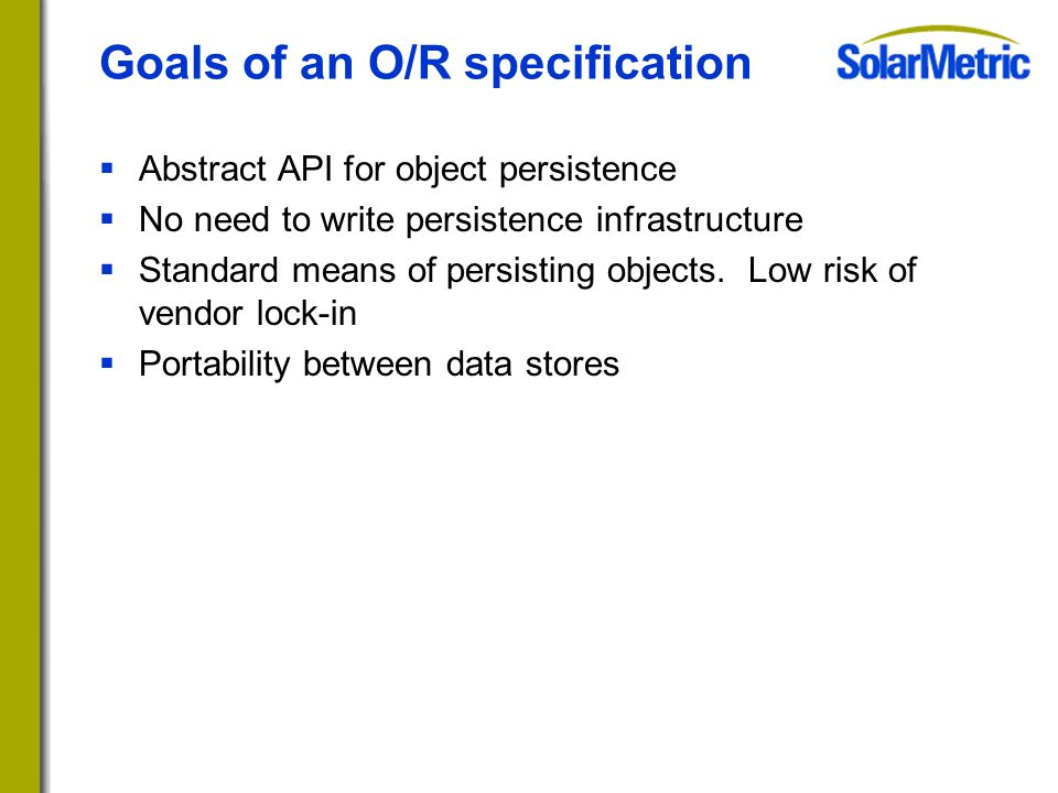 Goals of an O/R specification  Abstract API for object persistence  No need to write persistence infrastructure  Standard means of persisting objects.