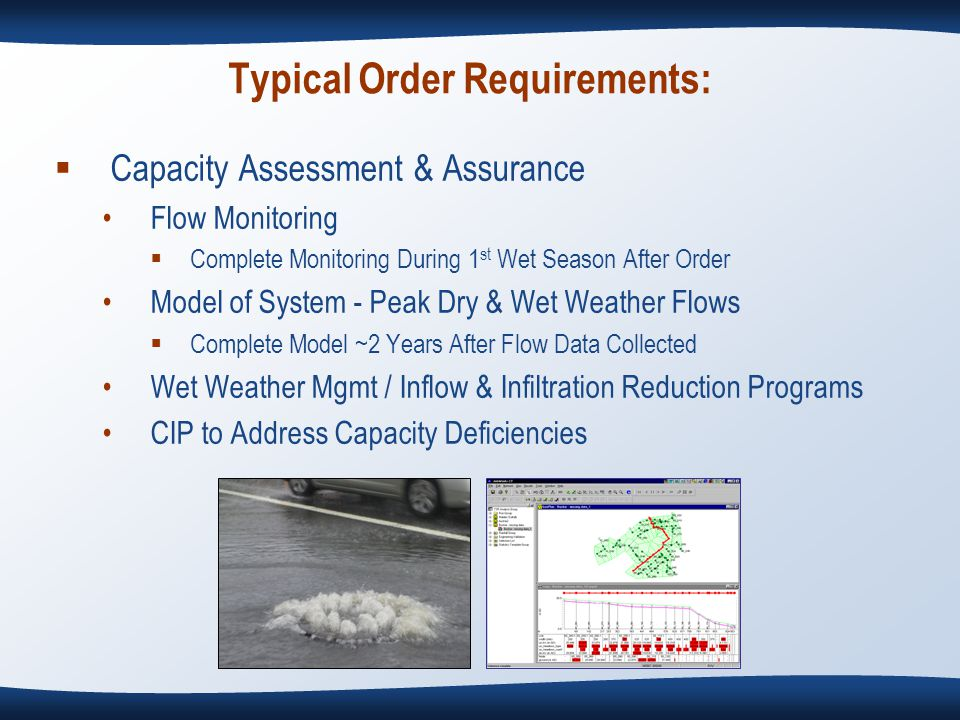 Typical Order Requirements:  Capacity Assessment & Assurance Flow Monitoring  Complete Monitoring During 1 st Wet Season After Order Model of System - Peak Dry & Wet Weather Flows  Complete Model ~2 Years After Flow Data Collected Wet Weather Mgmt / Inflow & Infiltration Reduction Programs CIP to Address Capacity Deficiencies