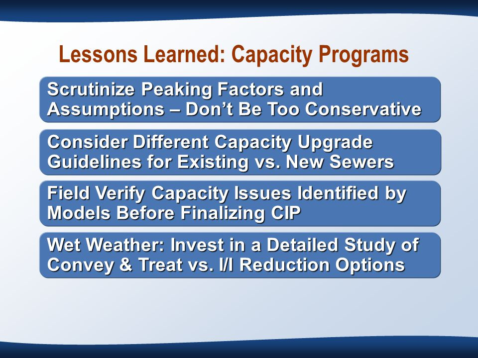 Lessons Learned: Capacity Programs Scrutinize Peaking Factors and Assumptions – Don't Be Too Conservative Consider Different Capacity Upgrade Guidelines for Existing vs.