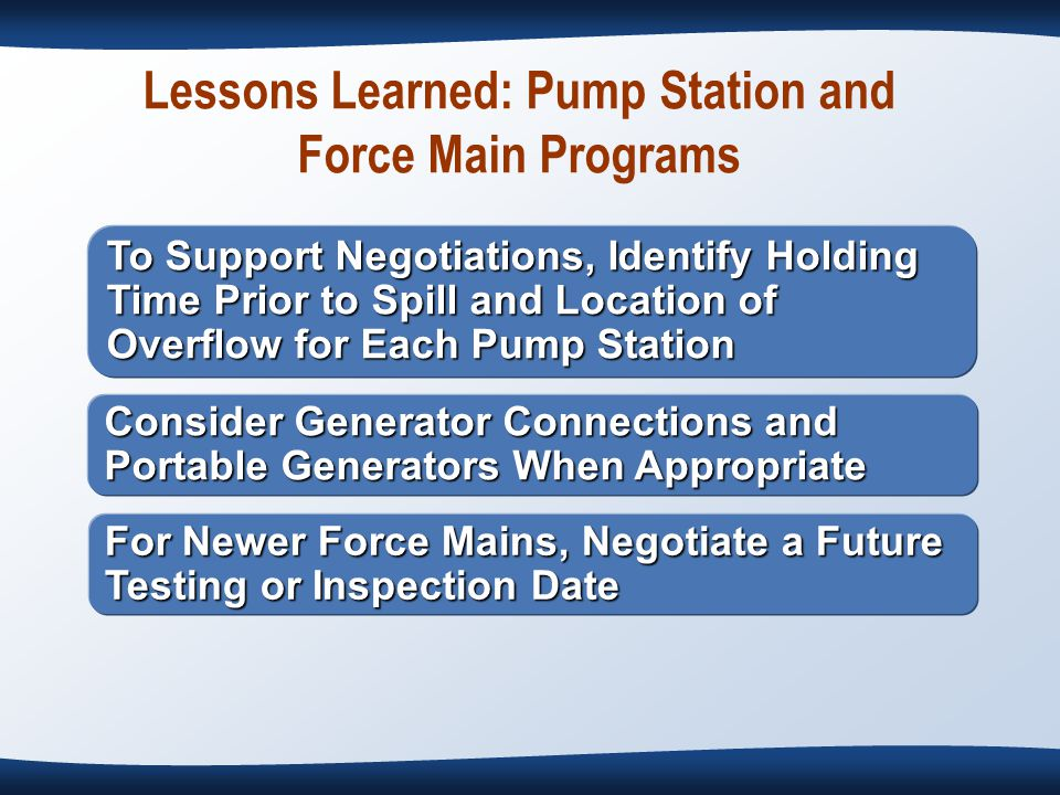 Lessons Learned: Pump Station and Force Main Programs To Support Negotiations, Identify Holding Time Prior to Spill and Location of Overflow for Each Pump Station Consider Generator Connections and Portable Generators When Appropriate For Newer Force Mains, Negotiate a Future Testing or Inspection Date