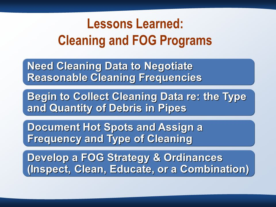 Lessons Learned: Cleaning and FOG Programs Need Cleaning Data to Negotiate Reasonable Cleaning Frequencies Begin to Collect Cleaning Data re: the Type and Quantity of Debris in Pipes Document Hot Spots and Assign a Frequency and Type of Cleaning Develop a FOG Strategy & Ordinances (Inspect, Clean, Educate, or a Combination)