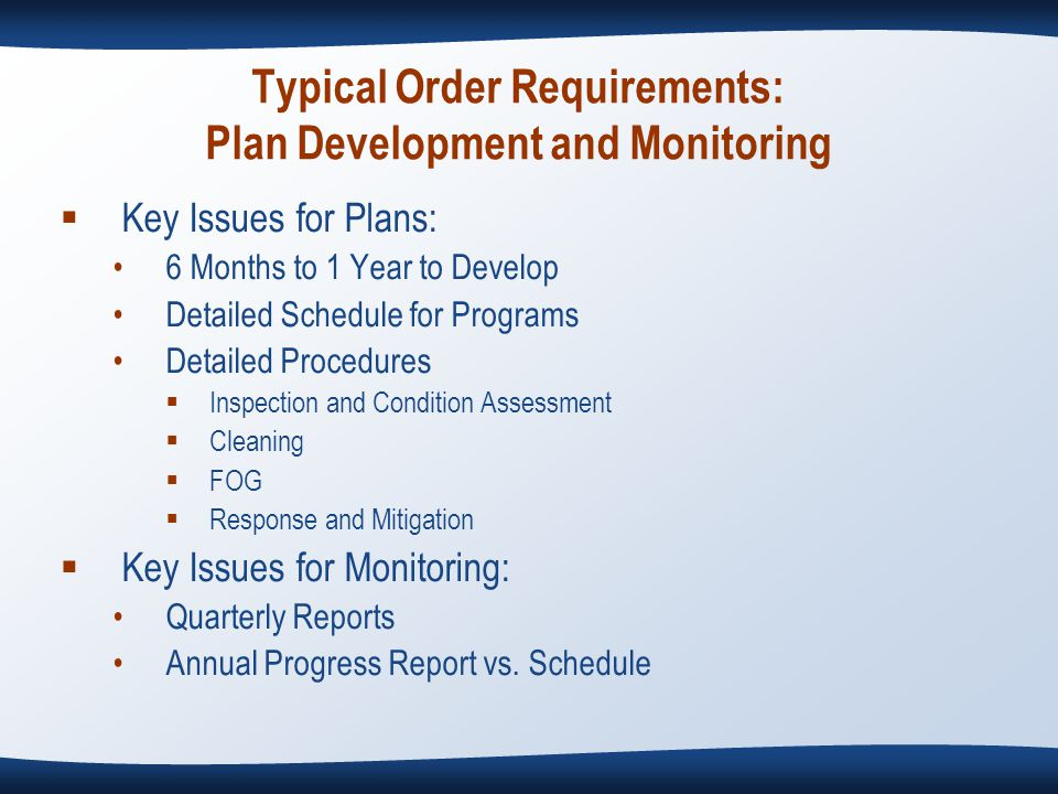 Typical Order Requirements: Plan Development and Monitoring  Key Issues for Plans: 6 Months to 1 Year to Develop Detailed Schedule for Programs Detailed Procedures  Inspection and Condition Assessment  Cleaning  FOG  Response and Mitigation  Key Issues for Monitoring: Quarterly Reports Annual Progress Report vs.