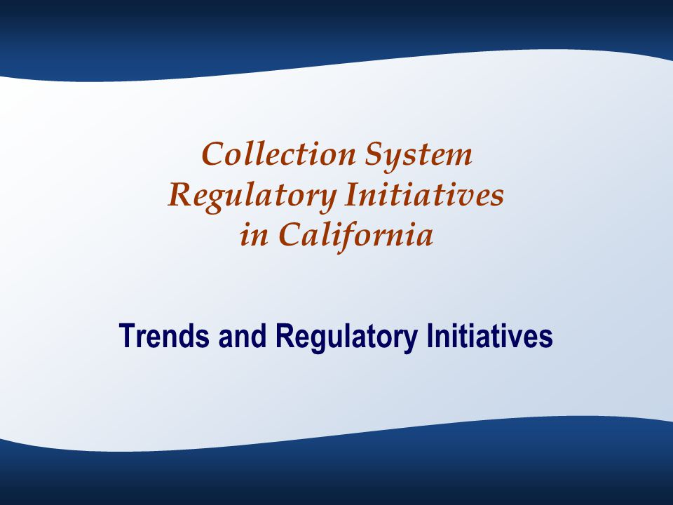Collection System Regulatory Initiatives in California Trends and Regulatory Initiatives