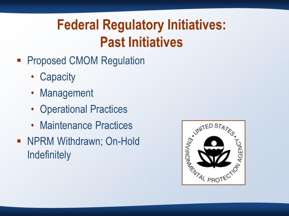 Federal Regulatory Initiatives: Past Initiatives  Proposed CMOM Regulation Capacity Management Operational Practices Maintenance Practices  NPRM Withdrawn; On-Hold Indefinitely