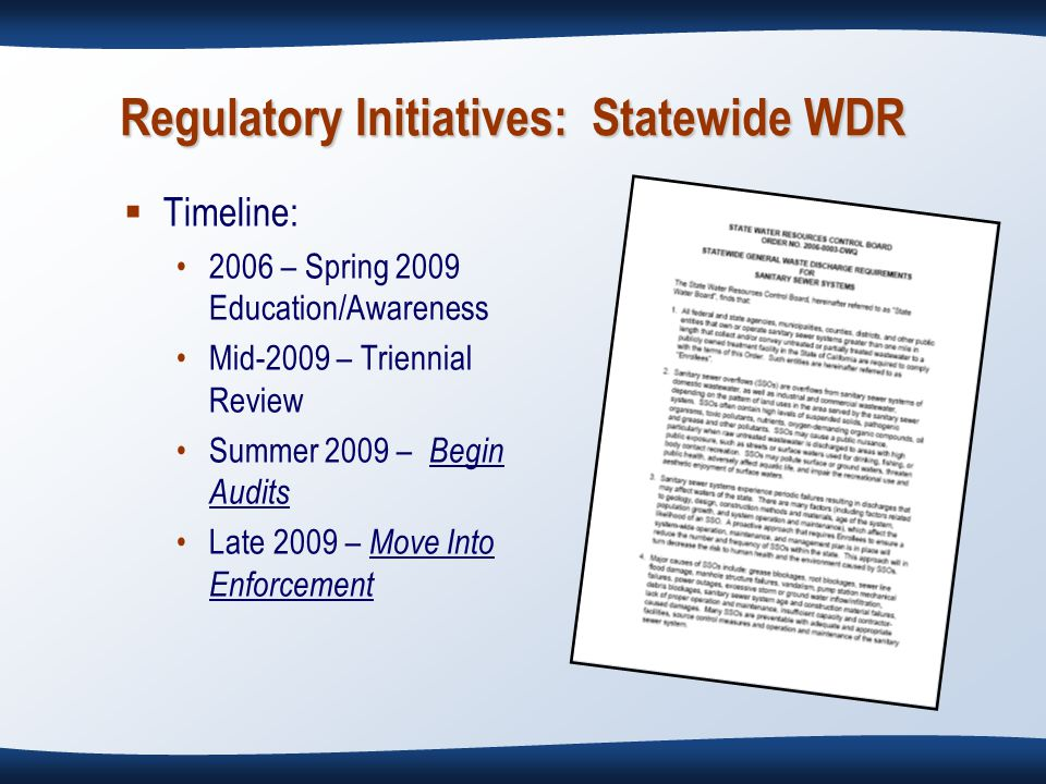 Regulatory Initiatives: Statewide WDR  Timeline: 2006 – Spring 2009 Education/Awareness Mid-2009 – Triennial Review Summer 2009 – Begin Audits Late 2009 – Move Into Enforcement