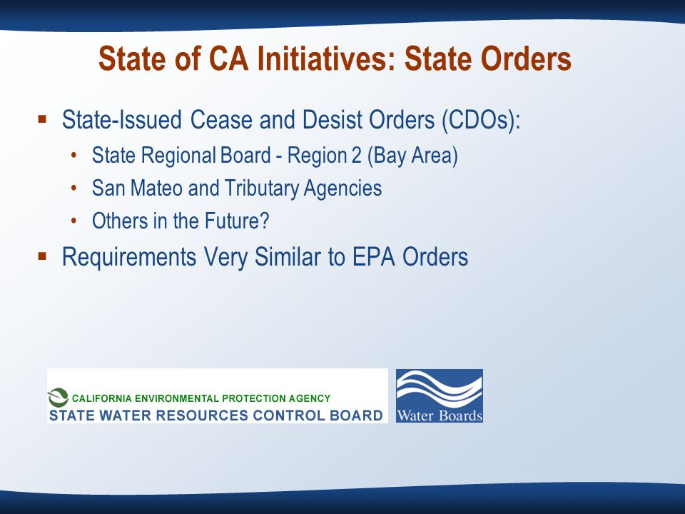 State of CA Initiatives: State Orders  State-Issued Cease and Desist Orders (CDOs): State Regional Board - Region 2 (Bay Area) San Mateo and Tributary Agencies Others in the Future.