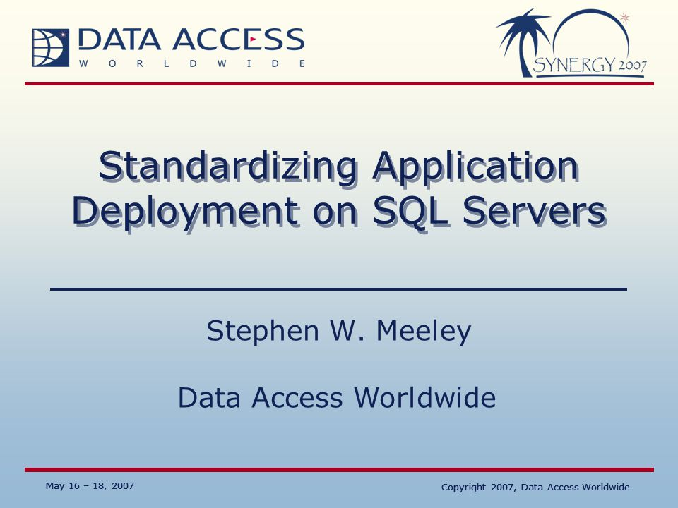 Data Access Worldwide May 16 – 18, 2007 Copyright 2007, Data Access Worldwide May 16 – 18, 2007 Copyright 2007, Data Access Worldwide Standardizing Application Deployment on SQL Servers Stephen W.