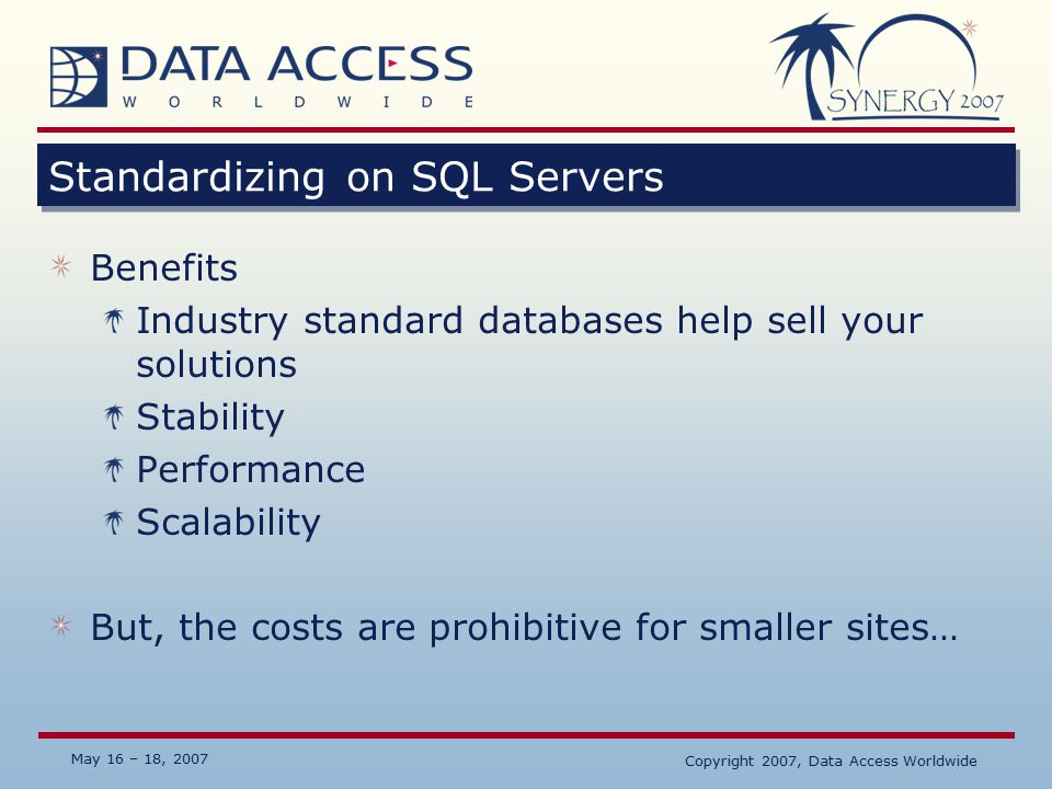 May 16 – 18, 2007 Standardizing on SQL Servers Benefits Industry standard databases help sell your solutions Stability Performance Scalability But, the costs are prohibitive for smaller sites… Copyright 2007, Data Access Worldwide