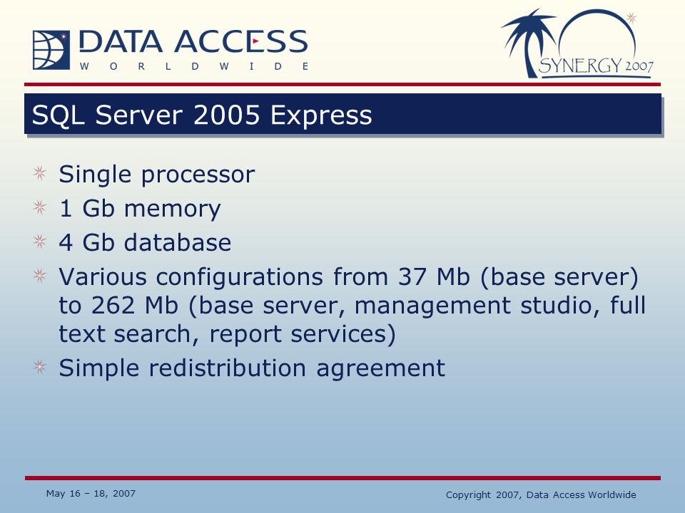 May 16 – 18, 2007 SQL Server 2005 Express Single processor 1 Gb memory 4 Gb database Various configurations from 37 Mb (base server) to 262 Mb (base server, management studio, full text search, report services) Simple redistribution agreement Copyright 2007, Data Access Worldwide
