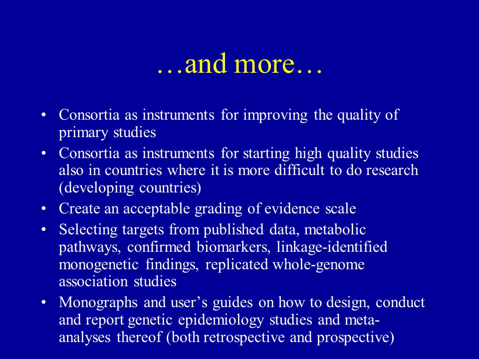 …and more… Consortia as instruments for improving the quality of primary studies Consortia as instruments for starting high quality studies also in countries where it is more difficult to do research (developing countries) Create an acceptable grading of evidence scale Selecting targets from published data, metabolic pathways, confirmed biomarkers, linkage-identified monogenetic findings, replicated whole-genome association studies Monographs and user's guides on how to design, conduct and report genetic epidemiology studies and meta- analyses thereof (both retrospective and prospective)