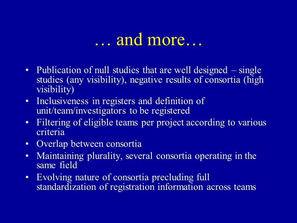 … and more… Publication of null studies that are well designed – single studies (any visibility), negative results of consortia (high visibility) Inclusiveness in registers and definition of unit/team/investigators to be registered Filtering of eligible teams per project according to various criteria Overlap between consortia Maintaining plurality, several consortia operating in the same field Evolving nature of consortia precluding full standardization of registration information across teams