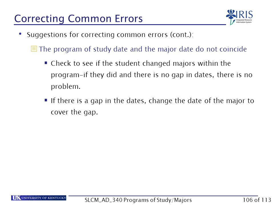Correcting Common Errors Suggestions for correcting common errors (cont.):  Two programs of study exist, both active, but both are marked as Main  Check the University system of priorities first to determine which should be Main.